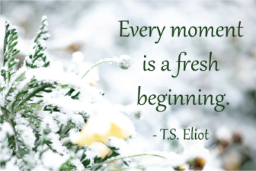 Every moment is a fresh beginning. - T.S. Eliot