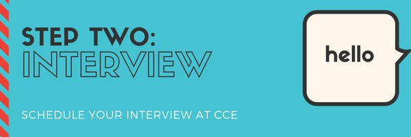 Step Two: Interview. Schedule your interview at CCE