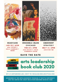 Poster of 2020 Book Club, to include three events: Headcase on January 30, 6pm at the Stuart T Rolfe Room in the Seattle University Alumni and Advancement building; Ensemble-Made Chicago on February 23rd, 5-9pm in the Stuart T Rolfe Room, and Emergent Strategy on May 4, 6pm, location to be announced. Sponsored by Arts Leadership at Seattle University and the Endowed Mission Fund.